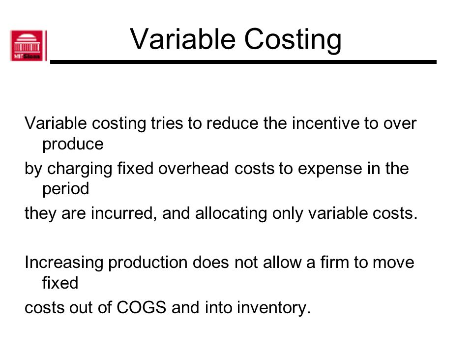 Variable Costing Variable costing tries to reduce the incentive to over produce by charging fixed overhead costs to expense in the period they are inc