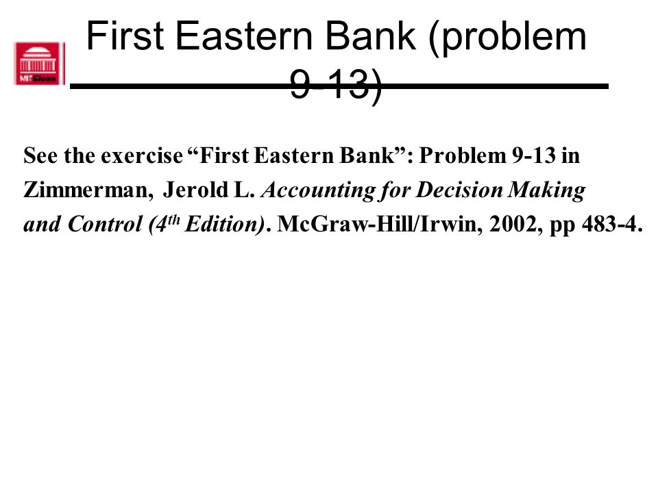 First Eastern Bank (problem 9-13) See the exercise First Eastern Bank: Problem 9-13 in Zimmerman, Jerold L. Accounting for Decision Making and Control