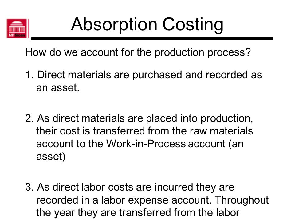 Absorption Costing How do we account for the production process? 1. Direct materials are purchased and recorded as an asset. 2. As direct materials ar