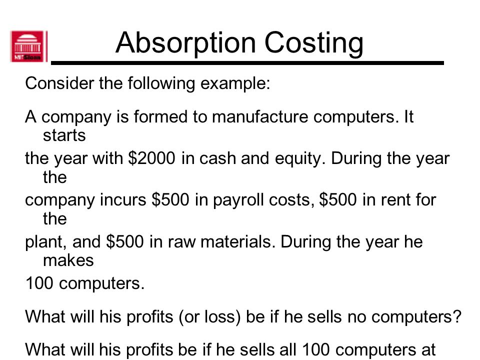 Absorption Costing Consider the following example: A company is formed to manufacture computers. It starts the year with $2000 in cash and equity. Dur