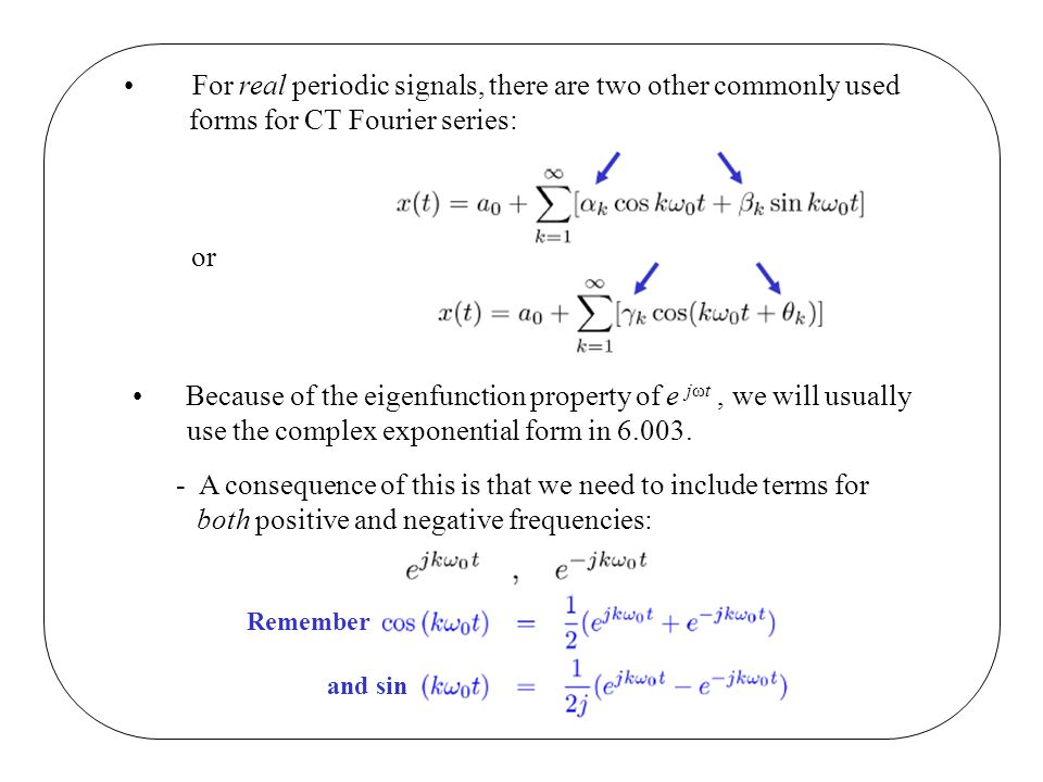 For real periodic signals, there are two other commonly used forms for CT Fourier series: or Because of the eigenfunction property of e jωt, we will usually use the complex exponential form in 6.003.