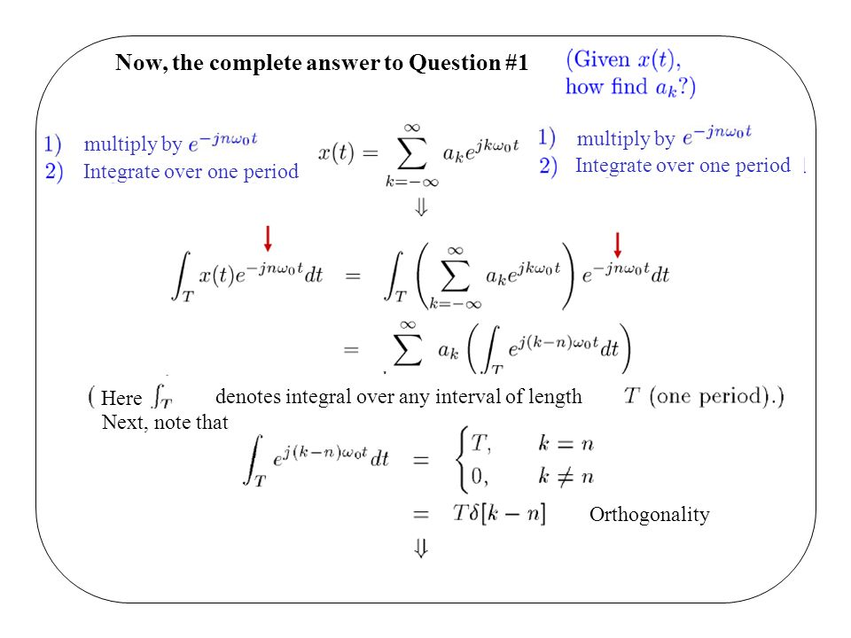 Now, the complete answer to Question #1 multiply by Integrate over one period multiply by Integrate over one period denotes integral over any interval of length Here Next, note that Orthogonality