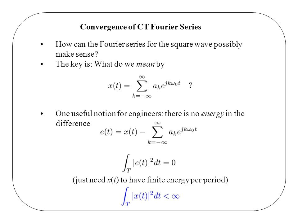 Convergence of CT Fourier Series How can the Fourier series for the square wave possibly make sense? The key is: What do we mean by One useful notion