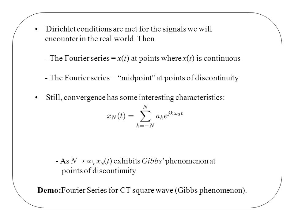 Dirichlet conditions are met for the signals we will encounter in the real world. Then - The Fourier series = x(t) at points where x(t) is continuous