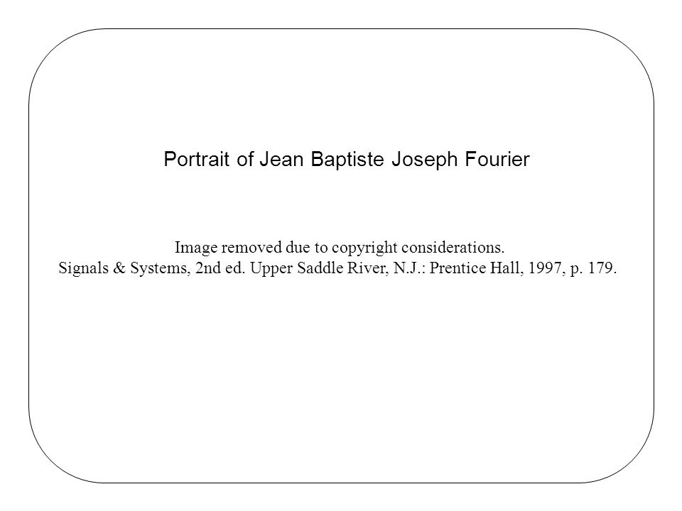 Portrait of Jean Baptiste Joseph Fourier Image removed due to copyright considerations. Signals & Systems, 2nd ed. Upper Saddle River, N.J.: Prentice