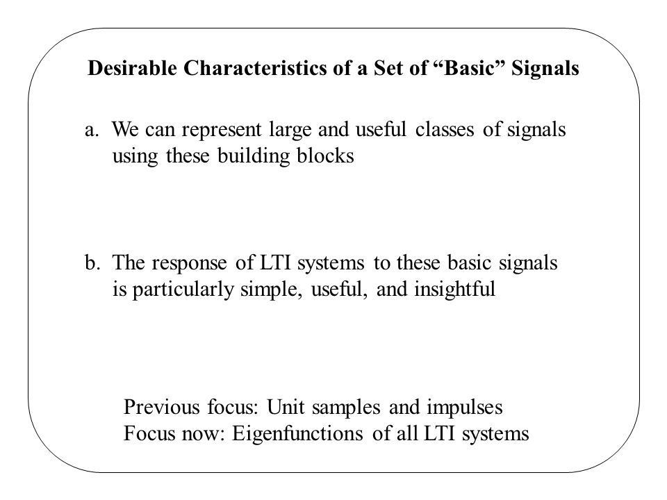 Desirable Characteristics of a Set of Basic Signals a. We can represent large and useful classes of signals using these building blocks b. The respons