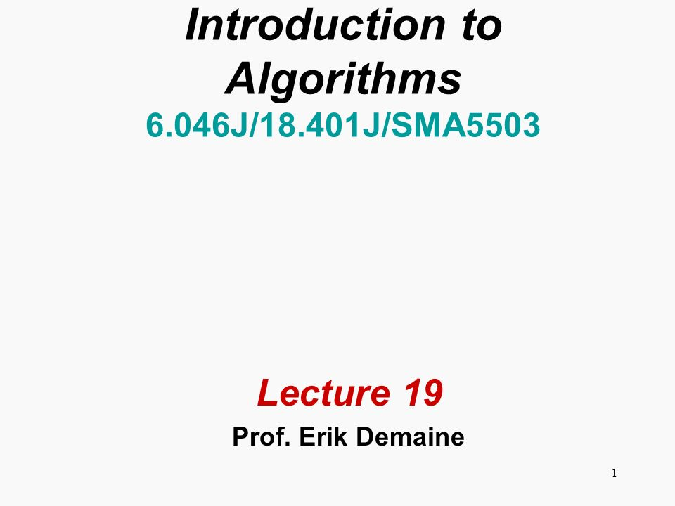 1 Introduction to Algorithms 6.046J/18.401J/SMA5503 Lecture 19 Prof. Erik Demaine