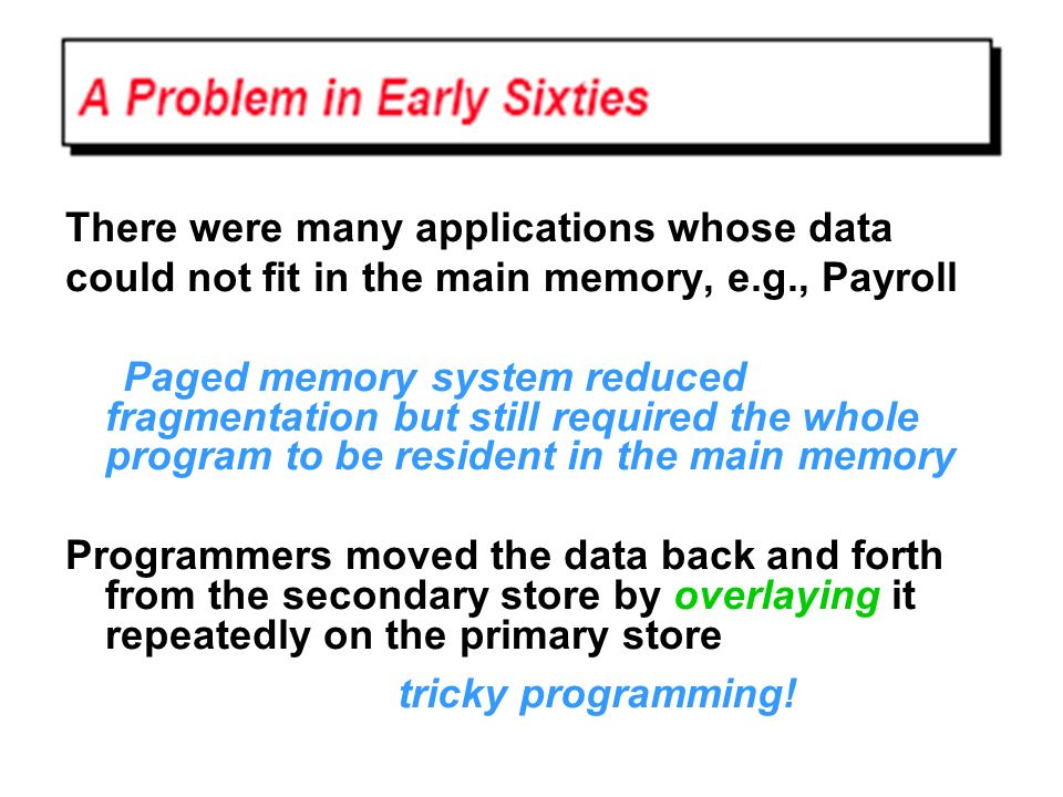 There were many applications whose data could not fit in the main memory, e.g., Payroll Paged memory system reduced fragmentation but still required t