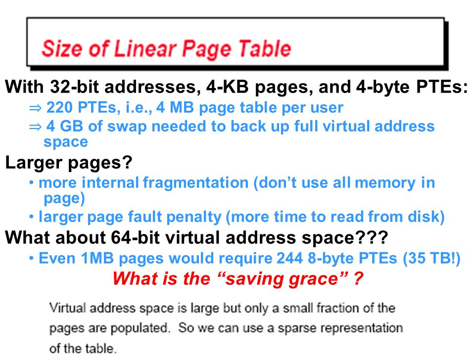 With 32-bit addresses, 4-KB pages, and 4-byte PTEs: 220 PTEs, i.e., 4 MB page table per user 4 GB of swap needed to back up full virtual address space