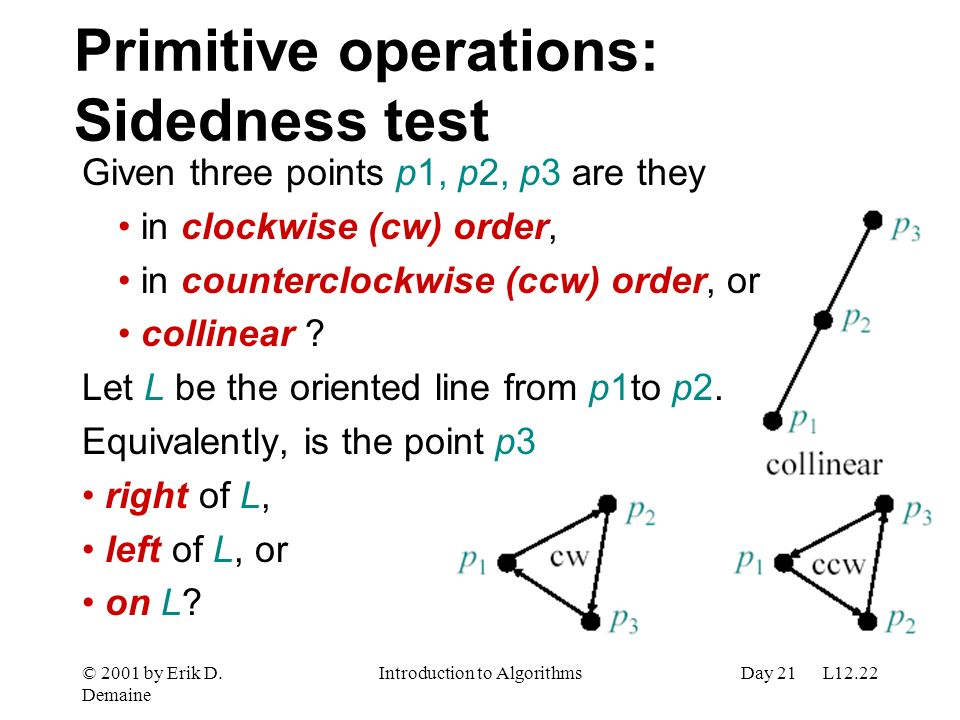 © 2001 by Erik D. Demaine Introduction to AlgorithmsDay 21 L12.22 Primitive operations: Sidedness test Given three points p1, p2, p3 are they in clock