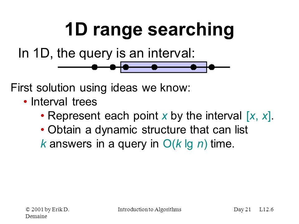 © 2001 by Erik D. Demaine Introduction to AlgorithmsDay 21 L12.6 1D range searching In 1D, the query is an interval: First solution using ideas we kno