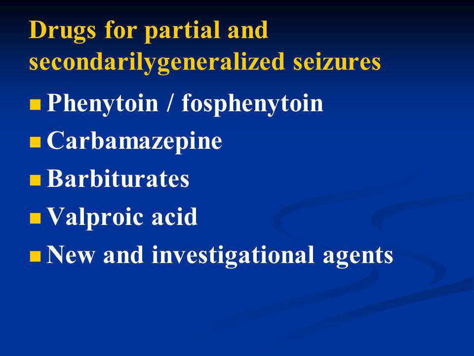 Drugs for partial and secondarilygeneralized seizures Phenytoin / fosphenytoin Carbamazepine Barbiturates Valproic acid New and investigational agents