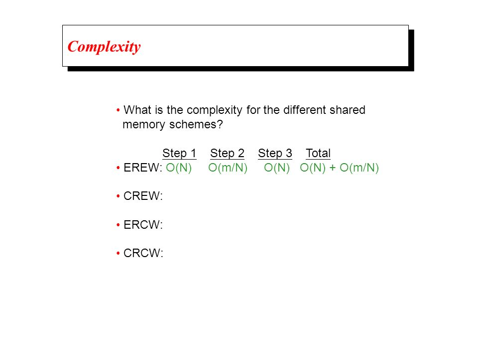 Complexity What is the complexity for the different shared memory schemes? Step 1 Step 2 Step 3 Total EREW: O(N) O(m/N) O(N) O(N) + O(m/N) CREW: ERCW: