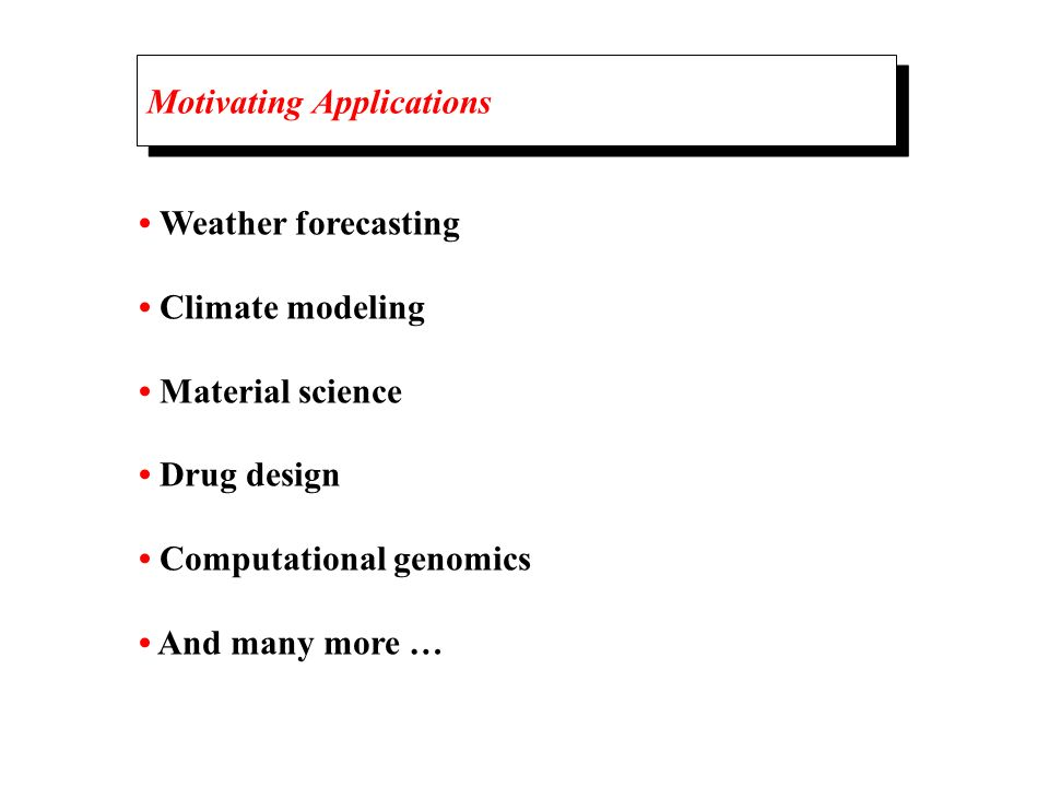 Motivating Applications Weather forecasting Climate modeling Material science Drug design Computational genomics And many more …