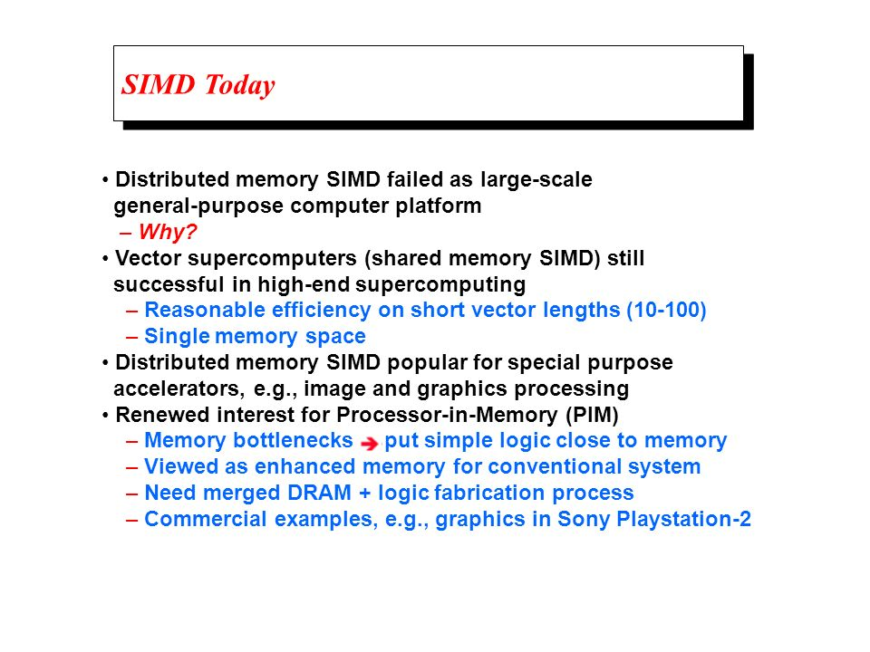 SIMD Today Distributed memory SIMD failed as large-scale general-purpose computer platform – Why? Vector supercomputers (shared memory SIMD) still suc