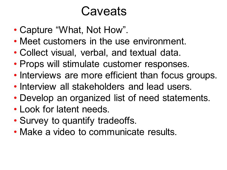 Caveats Capture What, Not How. Meet customers in the use environment. Collect visual, verbal, and textual data. Props will stimulate customer response