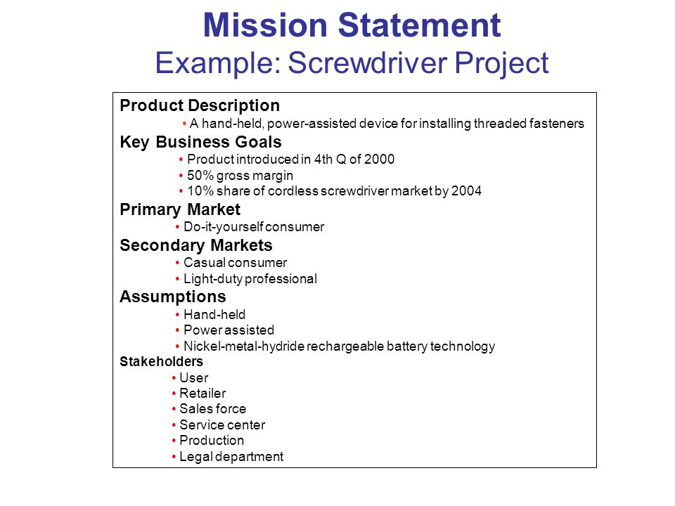 Mission Statement Example: Screwdriver Project Product Description A hand-held, power-assisted device for installing threaded fasteners Key Business G