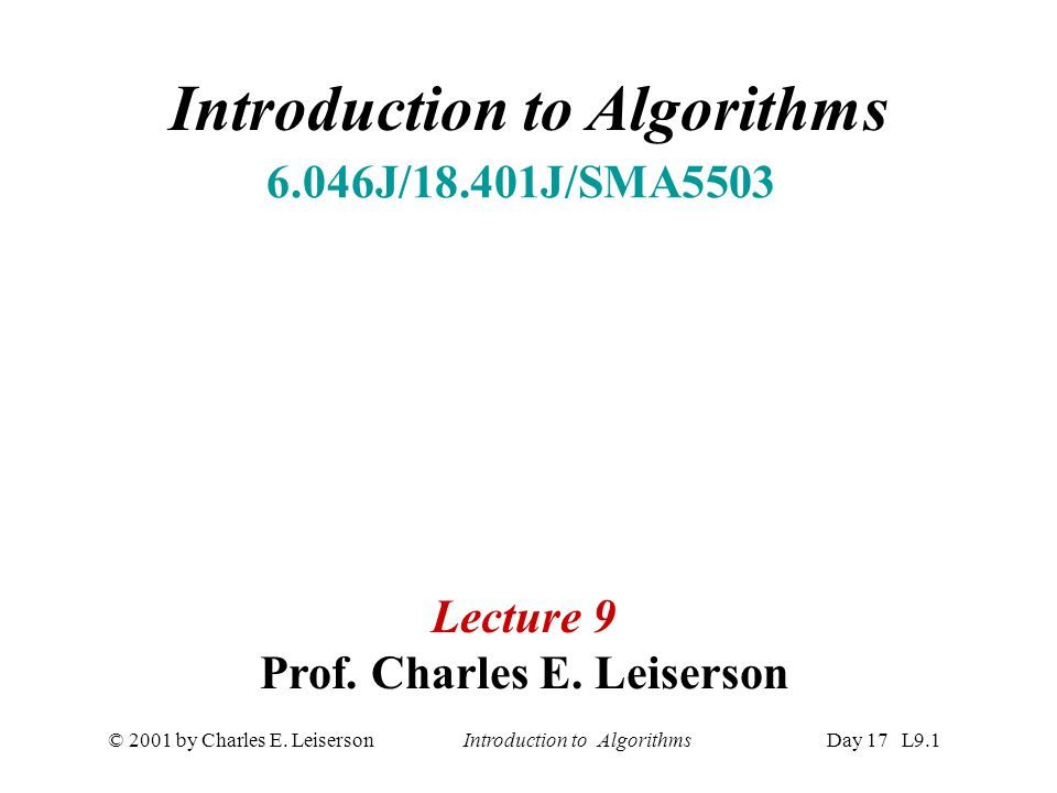 © 2001 by Charles E. Leiserson Introduction to AlgorithmsDay 17 L9.1 Introduction to Algorithms 6.046J/18.401J/SMA5503 Lecture 9 Prof. Charles E. Leis