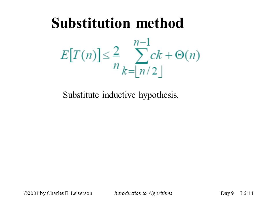 ©2001 by Charles E. Leiserson Introduction to AlgorithmsDay 9 L6.14 Substitution method Substitute inductive hypothesis.