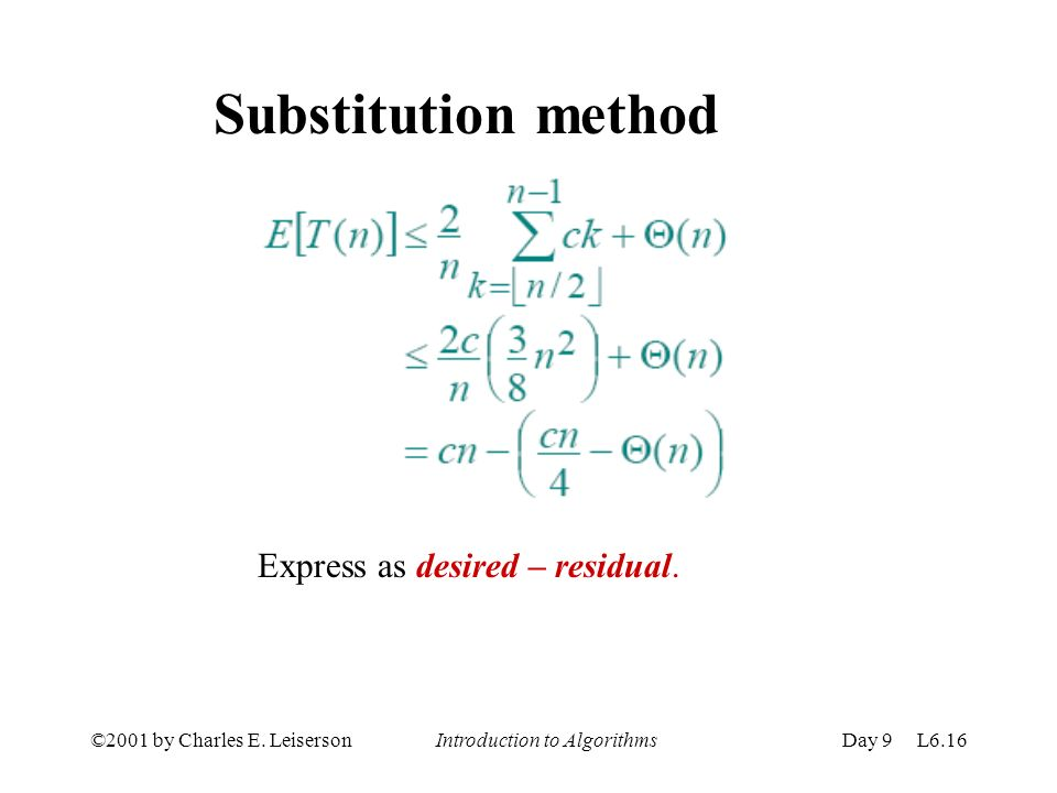 ©2001 by Charles E. Leiserson Introduction to AlgorithmsDay 9 L6.16 Substitution method Express as desired – residual.