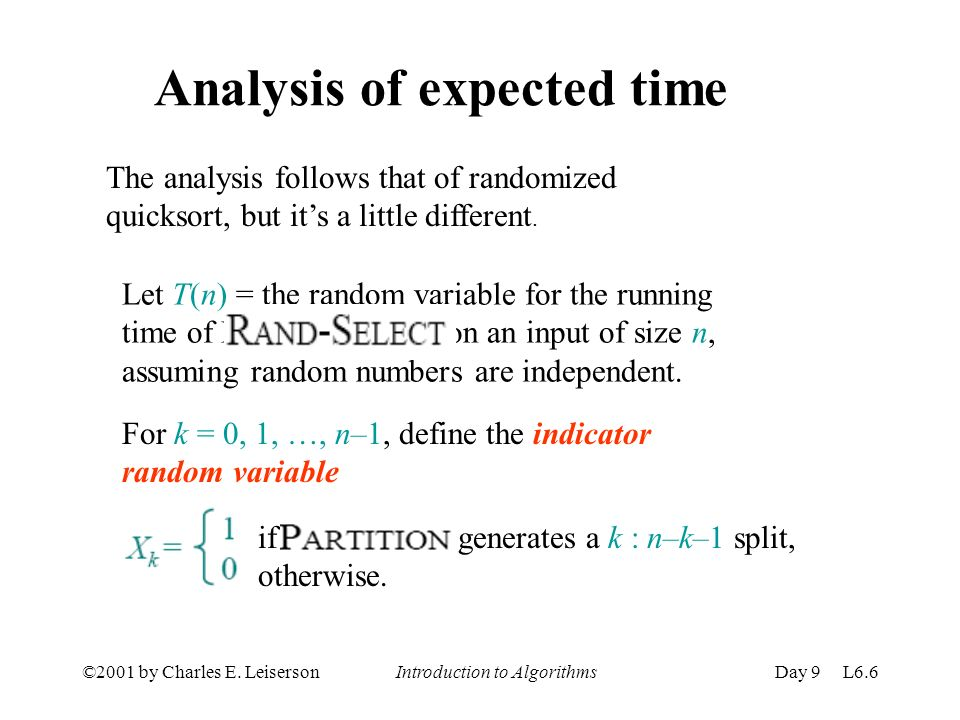 ©2001 by Charles E. Leiserson Introduction to AlgorithmsDay 9 L6.6 Analysis of expected time The analysis follows that of randomized quicksort, but it