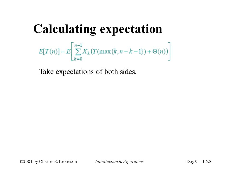 ©2001 by Charles E. Leiserson Introduction to AlgorithmsDay 9 L6.8 Calculating expectation Take expectations of both sides.