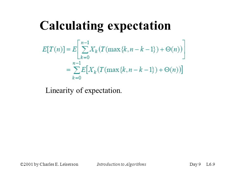 ©2001 by Charles E. Leiserson Introduction to AlgorithmsDay 9 L6.9 Calculating expectation Linearity of expectation.