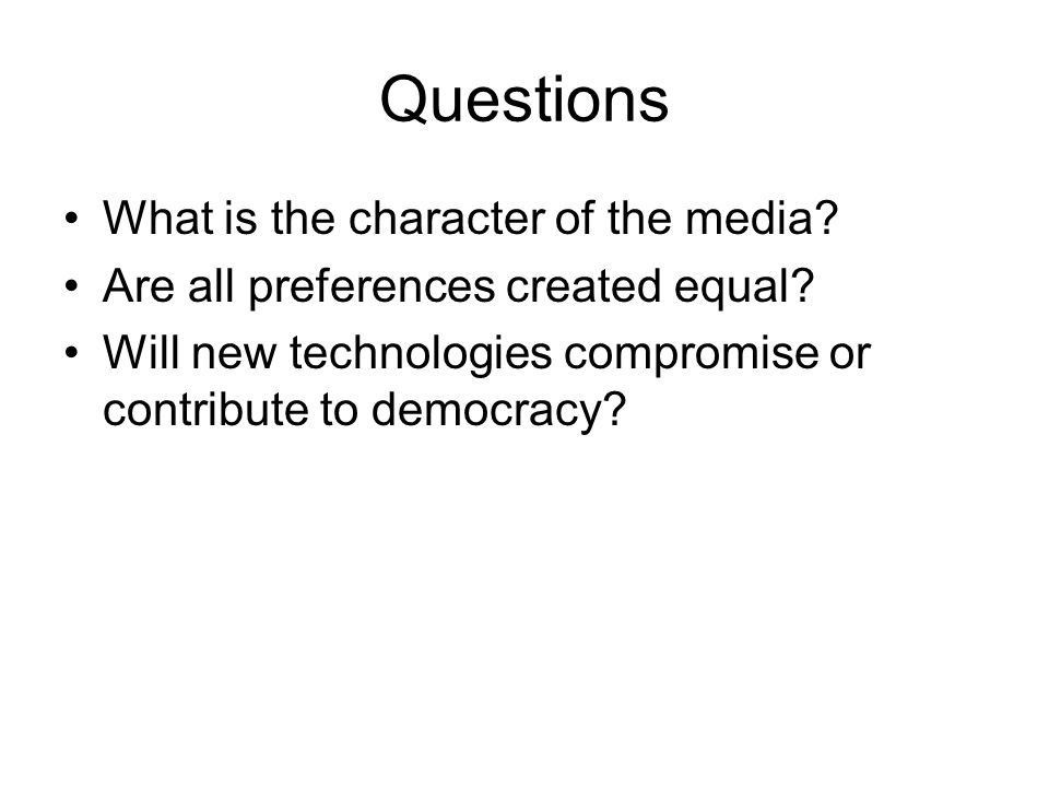 Questions What is the character of the media? Are all preferences created equal? Will new technologies compromise or contribute to democracy?