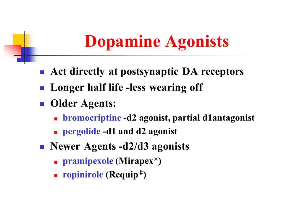 Dopamine Agonists Act directly at postsynaptic DA receptors Longer half life -less wearing off Older Agents: bromocriptine -d2 agonist, partial d1anta