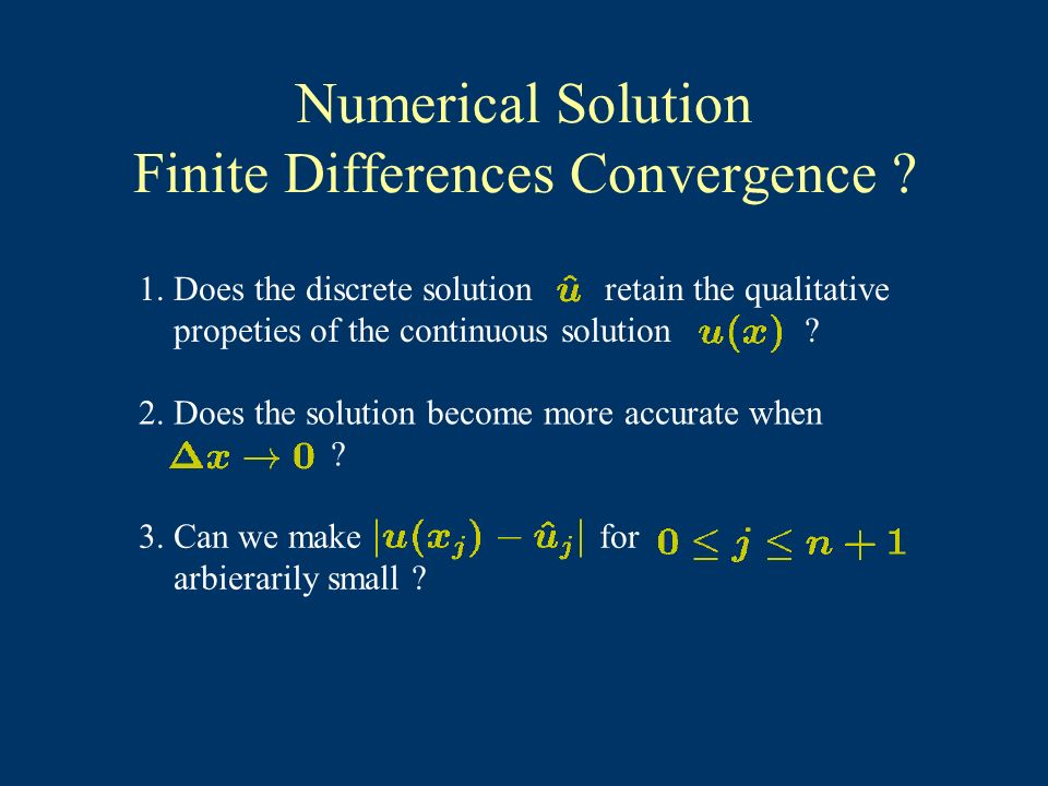 Numerical Solution Finite Differences Convergence ? 1. Does the discrete solution retain the qualitative propeties of the continuous solution ? 2. Doe