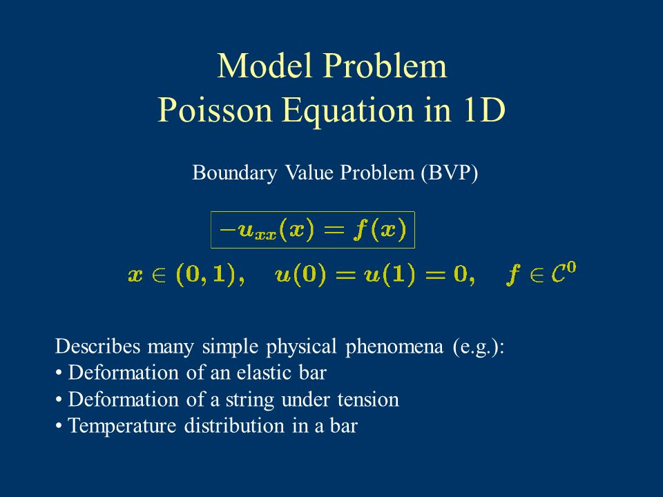 Model Problem Poisson Equation in 1D Boundary Value Problem (BVP) Describes many simple physical phenomena (e.g.): Deformation of an elastic bar Deformation of a string under tension Temperature distribution in a bar