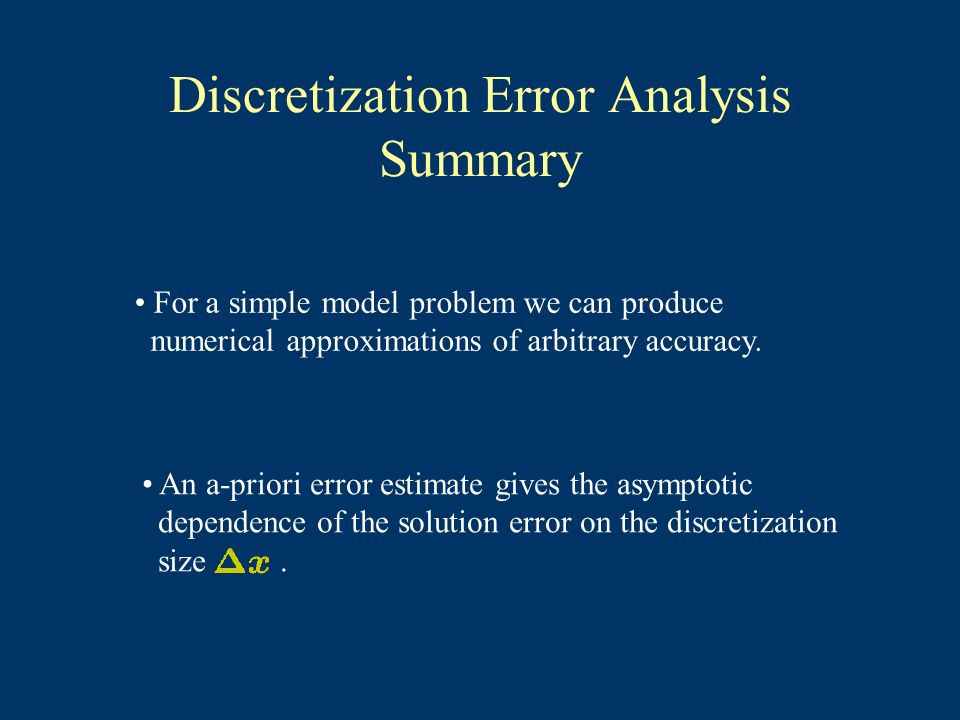 Discretization Error Analysis Summary For a simple model problem we can produce numerical approximations of arbitrary accuracy. An a-priori error esti