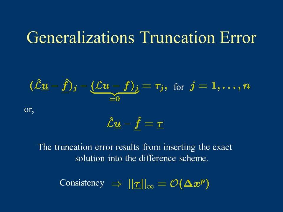 Generalizations Truncation Error or, for The truncation error results from inserting the exact solution into the difference scheme. Consistency