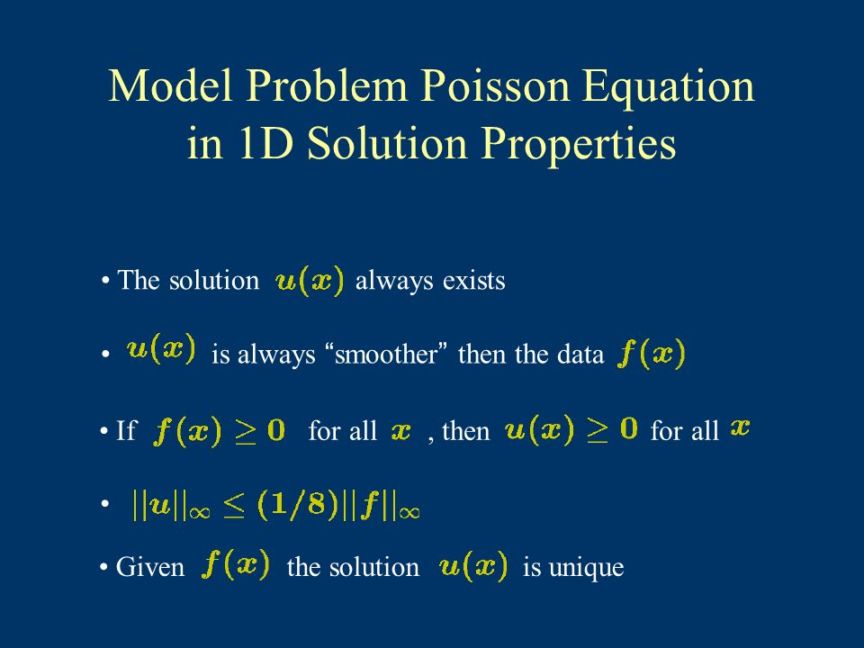 Model Problem Poisson Equation in 1D Solution Properties The solution always exists is always smoother then the data If for all, then for all Given the solution is unique