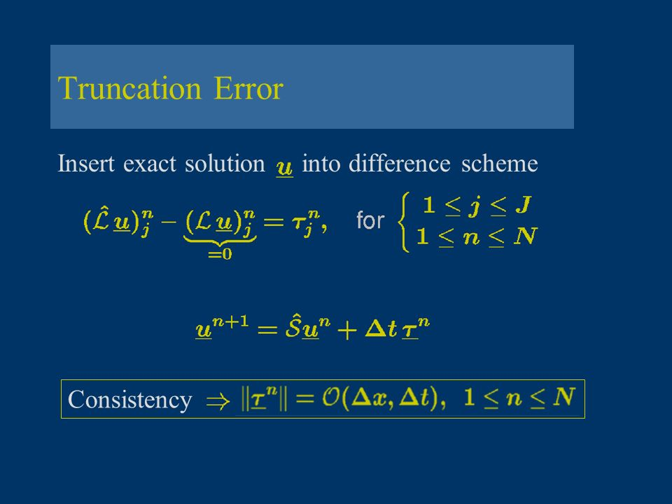 Truncation Error Insert exact solution into difference scheme Consistency