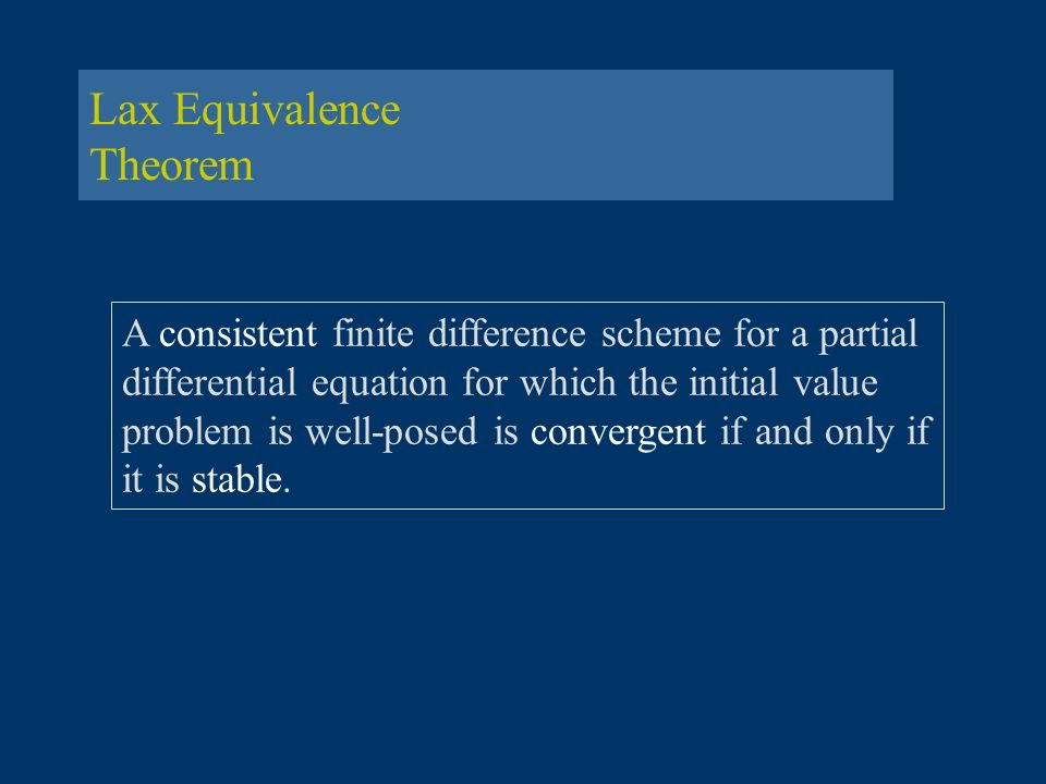Lax Equivalence Theorem A consistent finite difference scheme for a partial differential equation for which the initial value problem is well-posed is