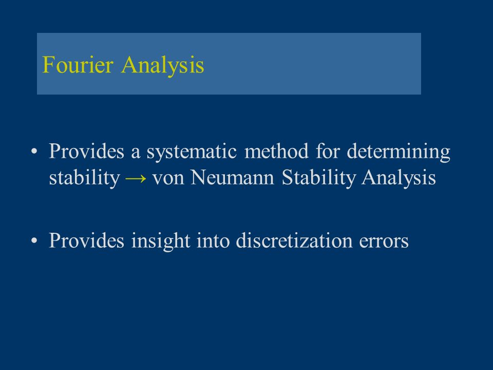 Fourier Analysis Provides a systematic method for determining stability von Neumann Stability Analysis Provides insight into discretization errors