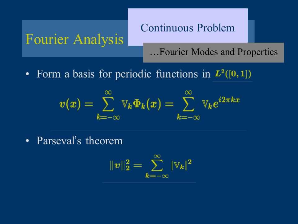 Fourier Analysis Continuous Problem … Fourier Modes and Properties Form a basis for periodic functions in Parseval s theorem