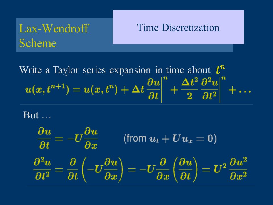 Lax-Wendroff Scheme Time Discretization Write a Taylor series expansion in time about But …