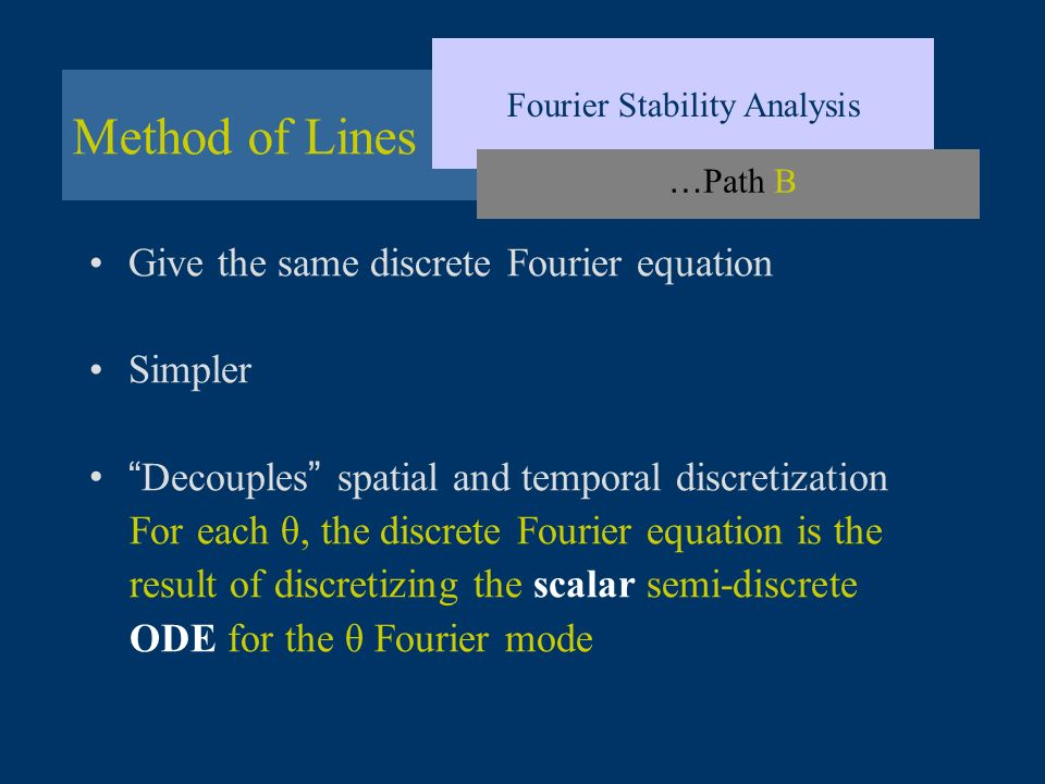 Method of Lines Fourier Stability Analysis … Path B Give the same discrete Fourier equation Simpler Decouples spatial and temporal discretization For