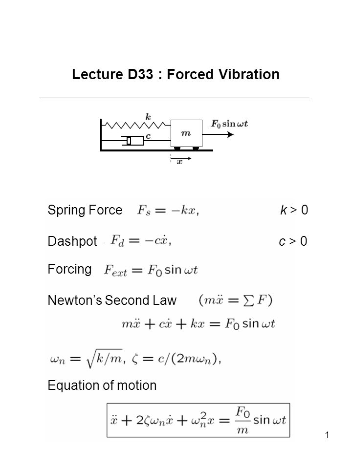 1 Lecture D33 : Forced Vibration Spring Force k > 0 Dashpot c > 0 Newtons Second Law Equation of motion Forcing