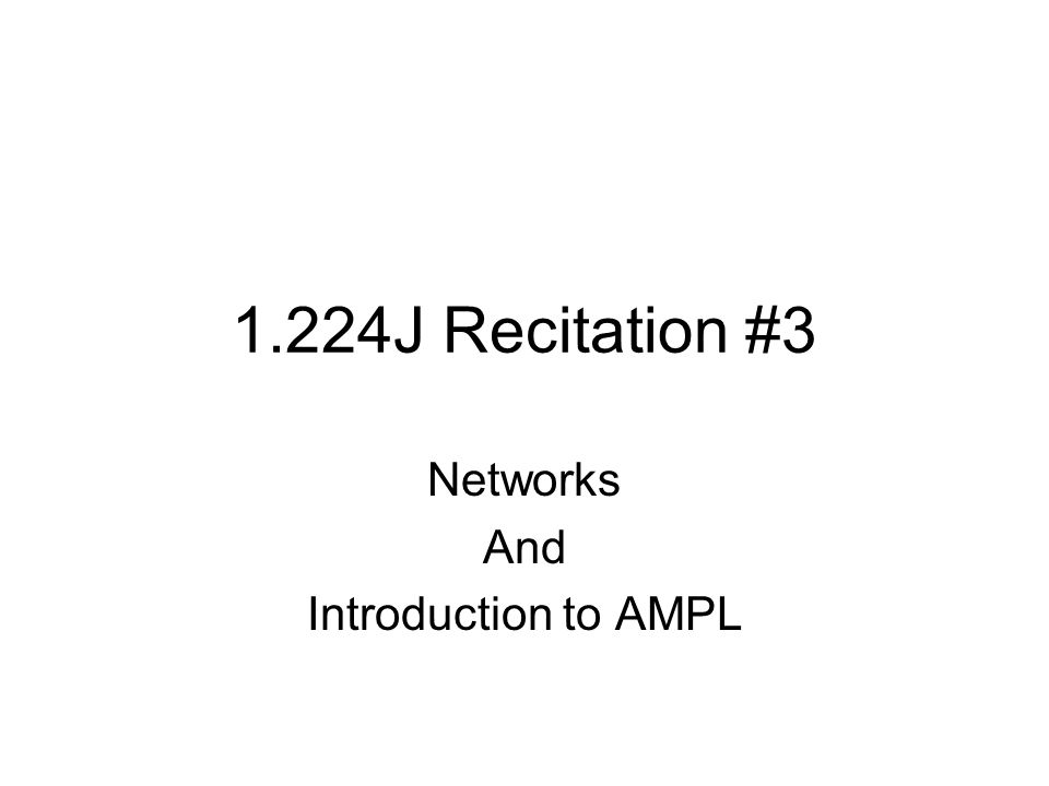 1.224J Recitation #3 Networks And Introduction to AMPL