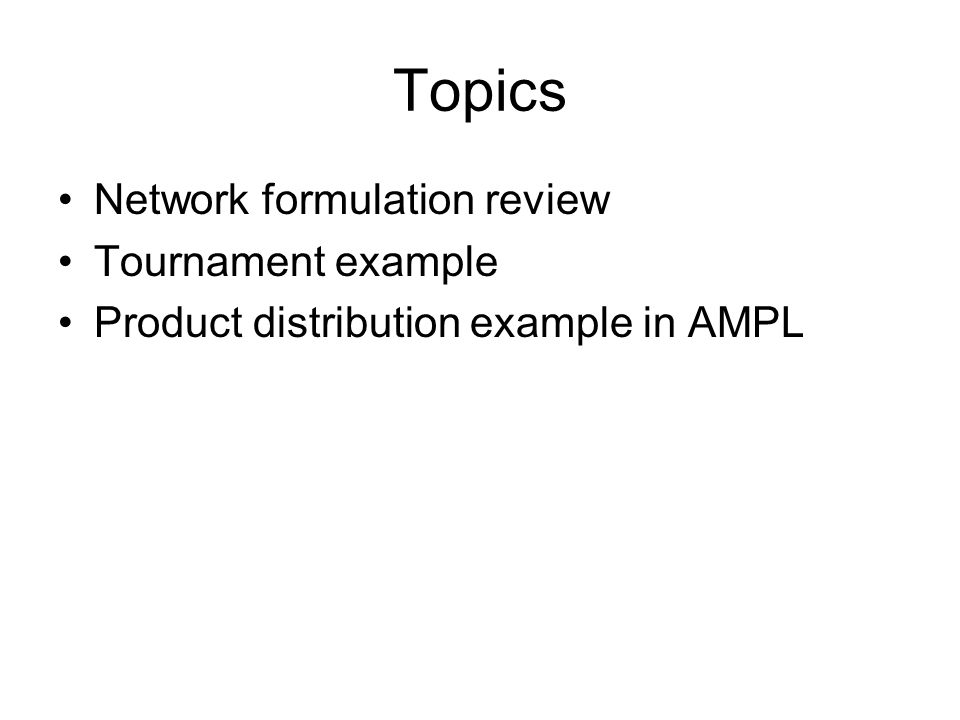 Topics Network formulation review Tournament example Product distribution example in AMPL