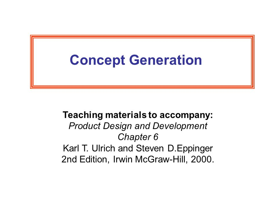 Concept Generation Teaching materials to accompany: Product Design and Development Chapter 6 Karl T.