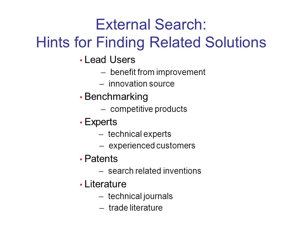 External Search: Hints for Finding Related Solutions Lead Users – benefit from improvement – innovation source Benchmarking – competitive products Experts – technical experts – experienced customers Patents – search related inventions Literature – technical journals – trade literature
