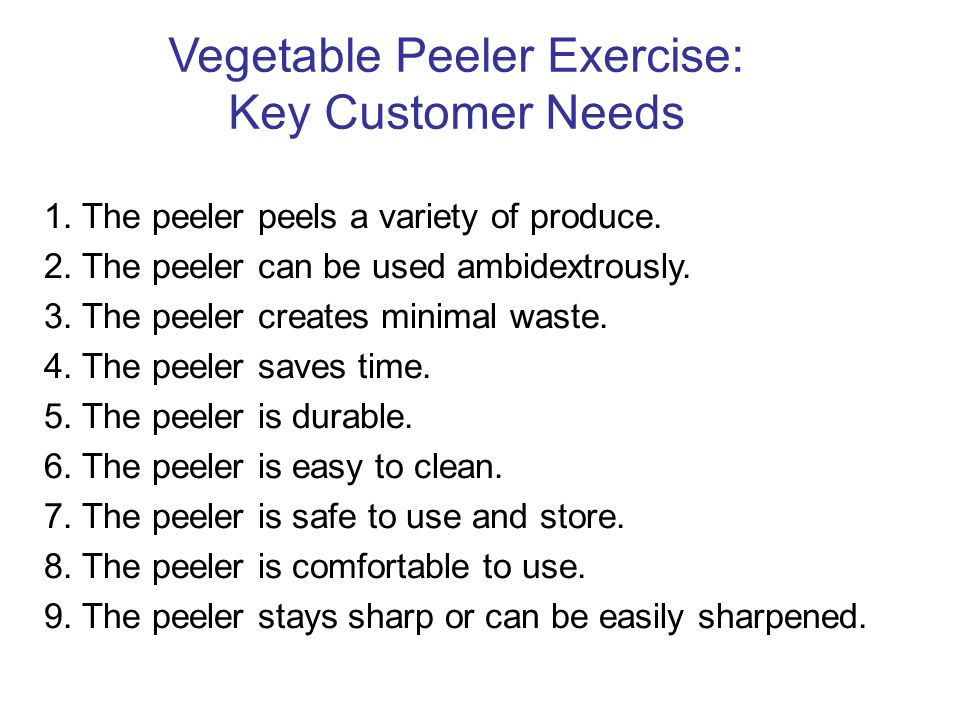 Vegetable Peeler Exercise: Key Customer Needs 1.The peeler peels a variety of produce.