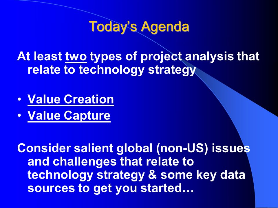 Todays Agenda At least two types of project analysis that relate to technology strategy Value Creation Value Capture Consider salient global (non-US) issues and challenges that relate to technology strategy & some key data sources to get you started…