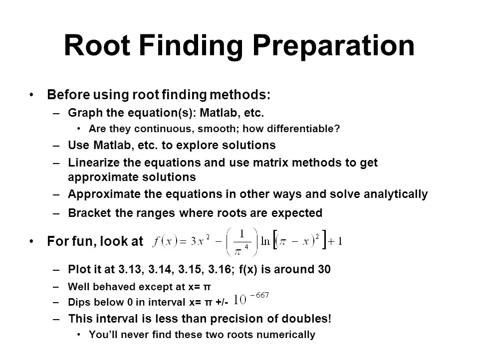 Root Finding Preparation Before using root finding methods: –Graph the equation(s): Matlab, etc.