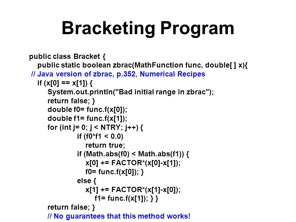 Bracketing Program public class Bracket { public static boolean zbrac(MathFunction func, double[ ] x){ // Java version of zbrac, p.352, Numerical Recipes if (x[0] == x[1]) { System.out.println( Bad initial range in zbrac ); return false; } double f0= func.f(x[0]); double f1= func.f(x[1]); for (int j= 0; j < NTRY; j++) { if (f0*f1 < 0.0) return true; if (Math.abs(f0) < Math.abs(f1)) { x[0] += FACTOR*(x[0]-x[1]); f0= func.f(x[0]); } else { x[1] += FACTOR*(x[1]-x[0]); f1= func.f(x[1]); } } return false; } // No guarantees that this method works!