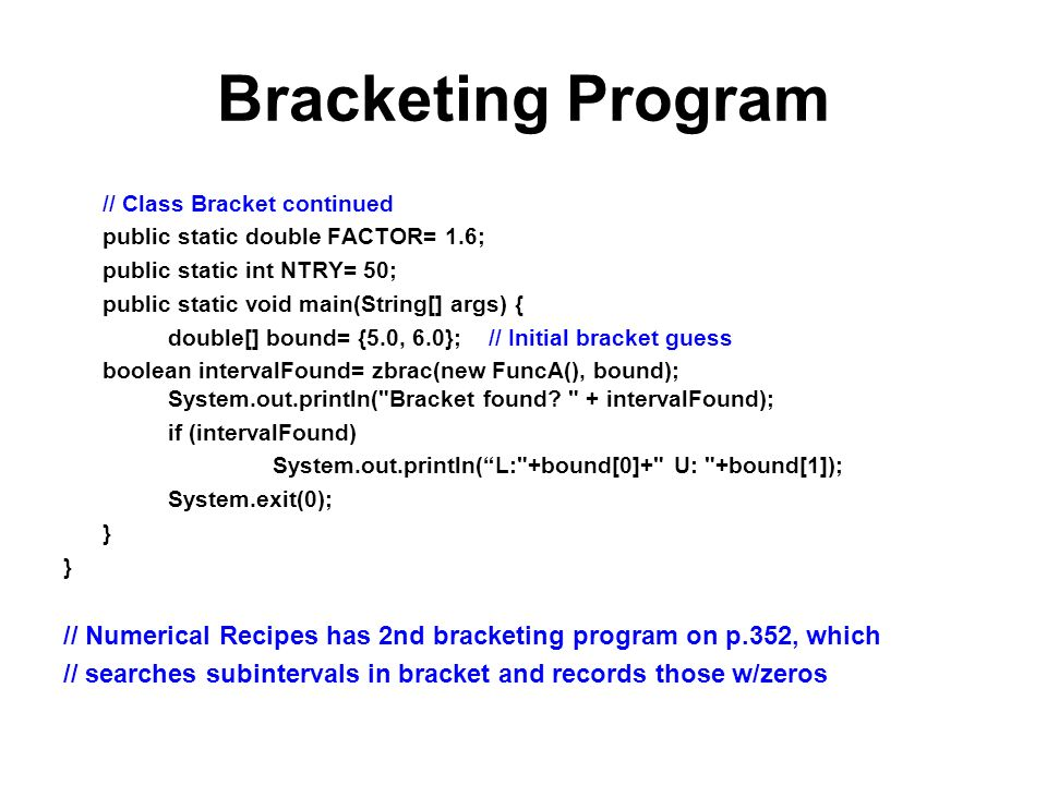 Bracketing Program // Class Bracket continued public static double FACTOR= 1.6; public static int NTRY= 50; public static void main(String[] args) { double[] bound= {5.0, 6.0}; // Initial bracket guess boolean intervalFound= zbrac(new FuncA(), bound); System.out.println( Bracket found.